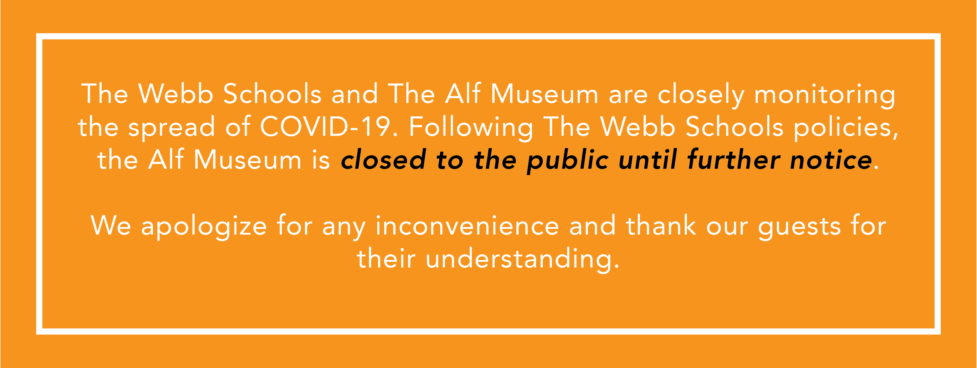 Text: The Webb Schools and The Alf Museum are closely monitoring the spread of COVID-19. Following The Webb Schools policies, the Alf Museum is closed to the public until further notice. We apologize for any inconvenience and thank our guests for their understanding.